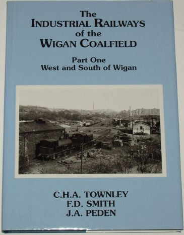 The Industrial Railways of the Wigan Coalfield - Part One - West and South of Wigan, by C.H.A Townley, F.D. Smith and J.A. Peden